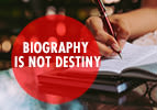Biography is not Destiny