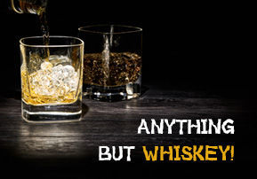 Anything but Whiskey!