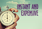 Instant and Expensive