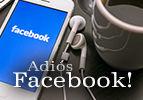 Adiós Facebook!