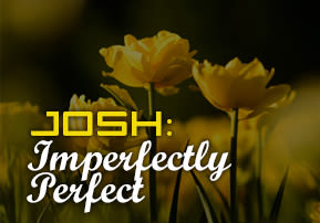 Josh: Imperfectly Perfect