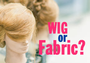 Wig or Fabric?