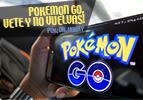 Pokemon Go, vete y no vuelvas!