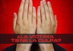 ¿La víctima tiene la culpa?