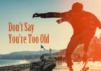 Don't Say You're Too Old