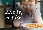 Eat It, or Else