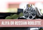 Aliya or Russian Roulette