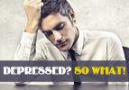 Depressed? So What!