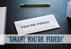 """""""Uman? You're Fired!"""""""