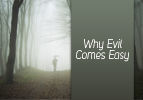 Why Evil Comes Easy