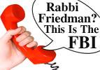 Rabbi Friedman? This is the FBI