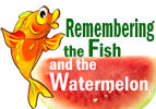 Remembering the Fish and the Watermelon