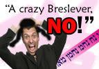 """""""A Crazy Breslever, No!"""""""