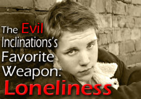 The Evil Inclination's Favorite Weapon: Loneliness