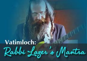 Vatimloch: Rabbi Lazer's Mantra