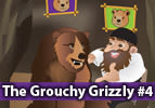 The Grouchy Grizzly, Part 4