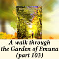 A walk through the Garden of Emuna (part 103)