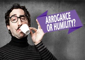 Arrogance or Humility?