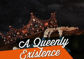 A Queenly Existence