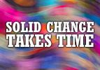 Solid Change Takes Time