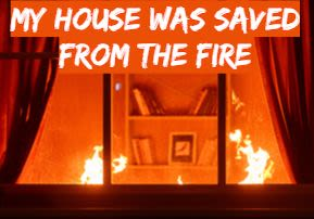 My House was Saved from the Fire