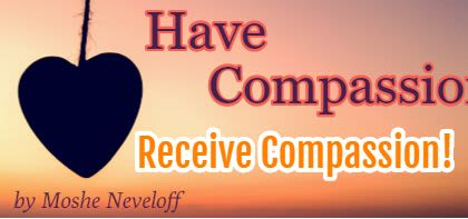 Have Compassion ... Receive Compassion!