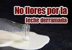 No llores por la leche derramada