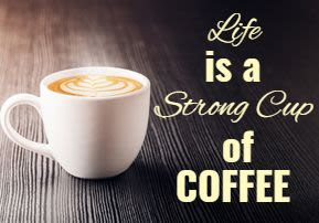 Life is a Strong Cup of Coffee